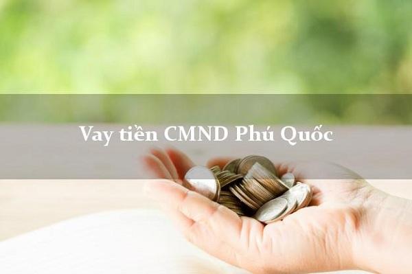 Vay tiền Phú Quốc chỉ cần CMND là gì?